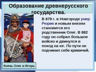 Образование древнерусского государства. В 879 г. в Новгороде умер Рюрик и нов
