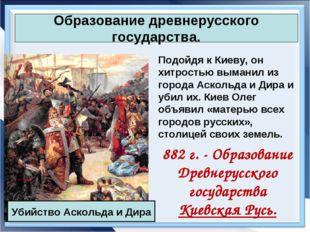 Образование древнерусского государства. Подойдя к Киеву, он хитростью выманил