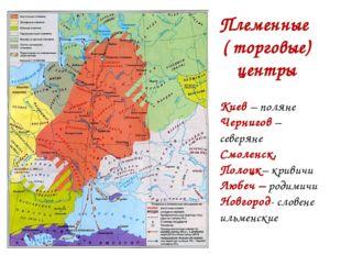 Племенные ( торговые) центры Киев – поляне Чернигов – северяне Смоленск, Поло