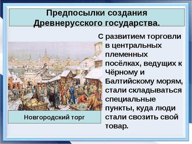 Предпосылки создания Древнерусского государства. С развитием торговли в центр...