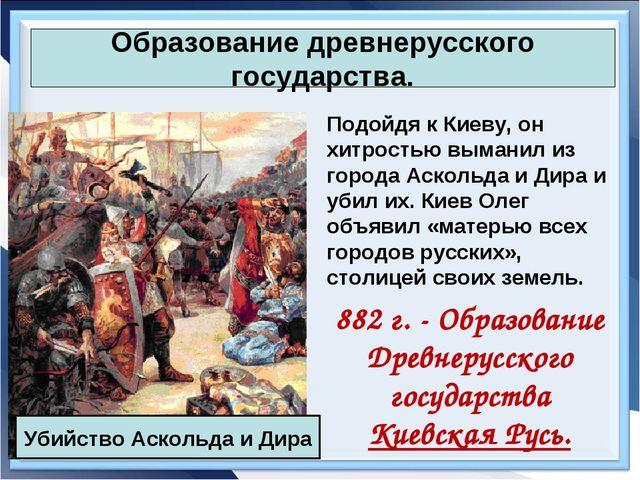 Образование древнерусского государства. Подойдя к Киеву, он хитростью выманил...