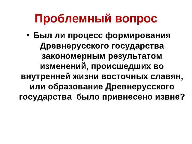 Проблемный вопрос Был ли процесс формирования Древнерусского государства зако...