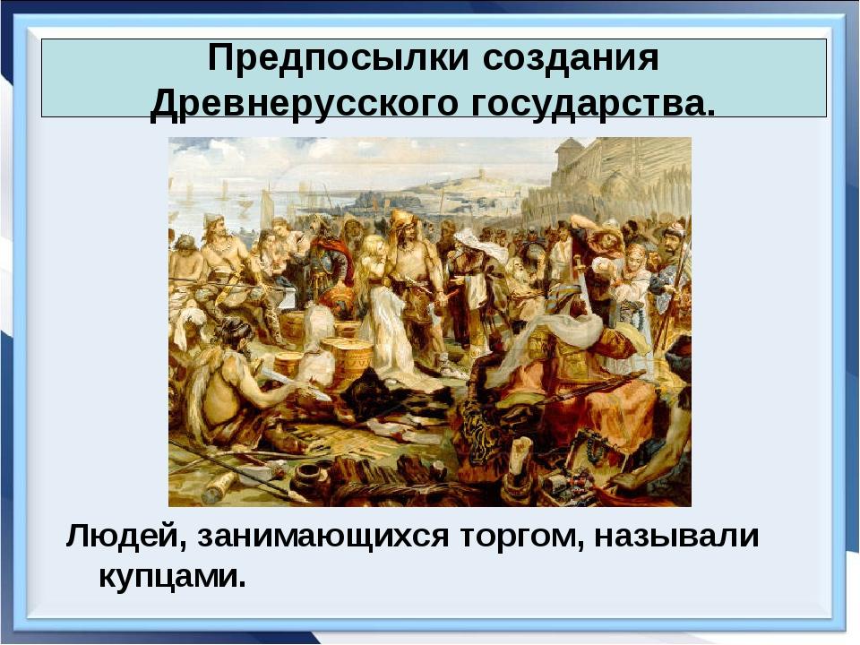 Людей, занимающихся торгом, называли купцами. Предпосылки создания Древнерусс...