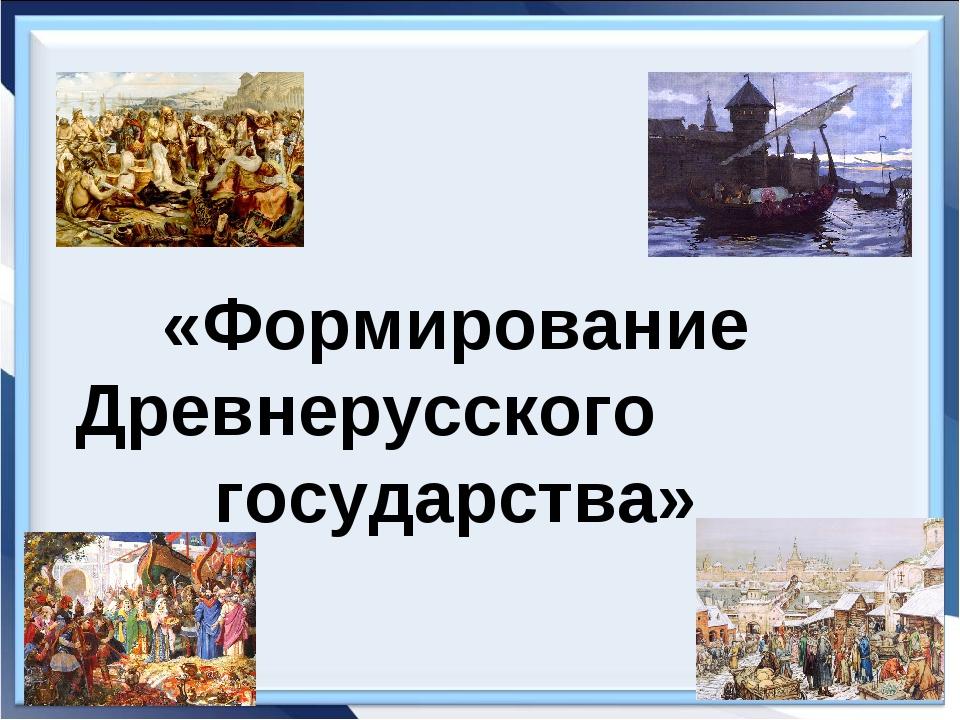 «Формирование Древнерусского государства»