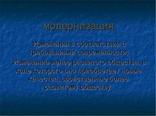 модернизация Изменения в соответствии с требованиями современности; Изменение