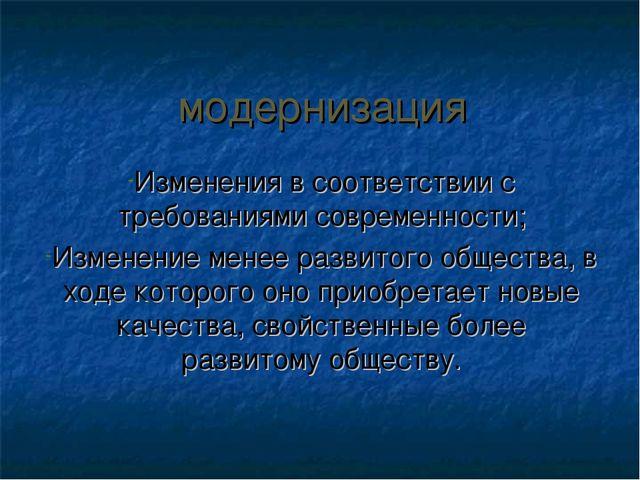модернизация Изменения в соответствии с требованиями современности; Изменение...