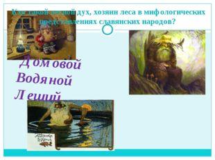Кто такой лесной дух, хозяин леса в мифологических представлениях славянских