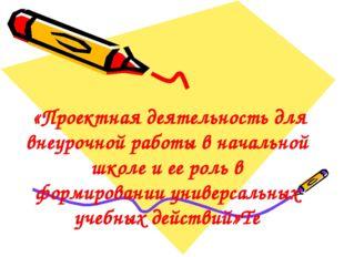 «Проектная деятельность для внеурочной работы в начальной школе и ее роль в