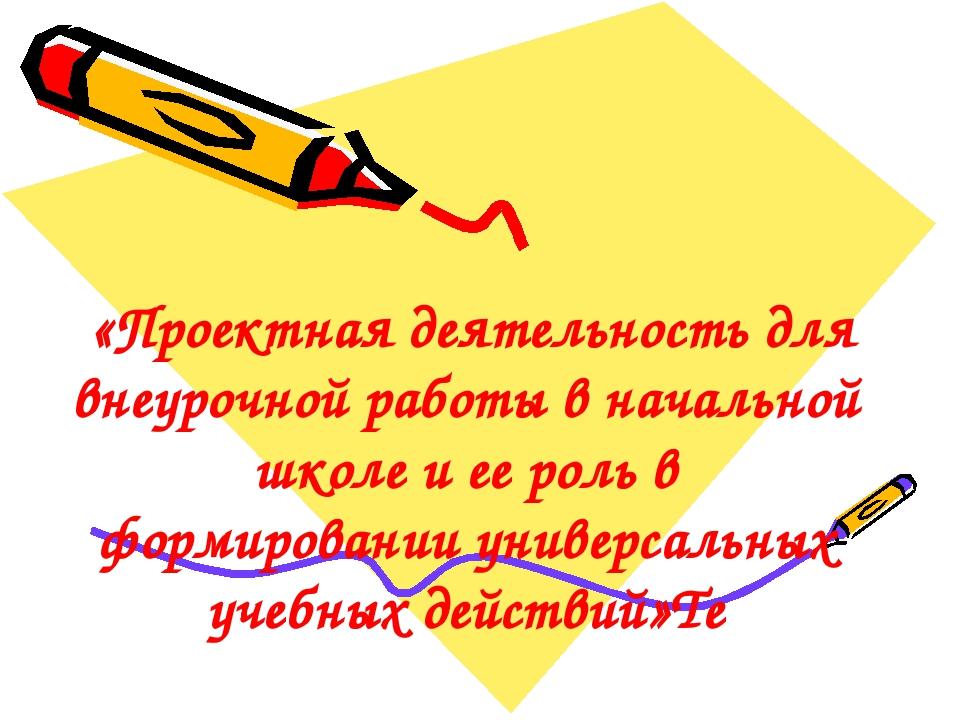 «Проектная деятельность для внеурочной работы в начальной школе и ее роль в...