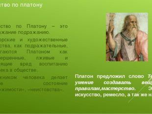 Искусство по платону Искусство по Платону – это подражание подражанию. Оратор