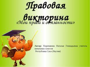 Правовая викторина «Мои права и обязанности» Автор: Корепанова Наталья Геннад