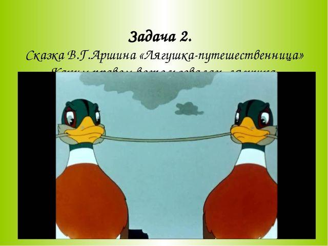 Задача 2. Сказка В.Г.Аршина «Лягушка-путешественница» Каким правом воспользо...