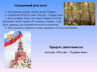 Продукт деятельности: коллаж «Россия – Родина моя». Ожидаемый результат 1.