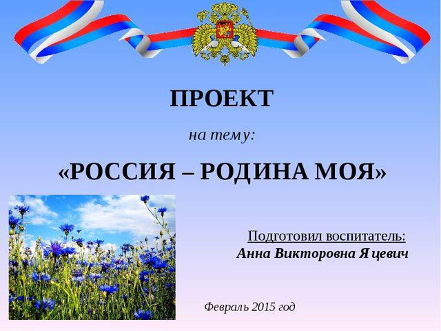 ПРОЕКТ на тему: «РОССИЯ – РОДИНА МОЯ» Подготовил воспитатель: Анна Викторовна...