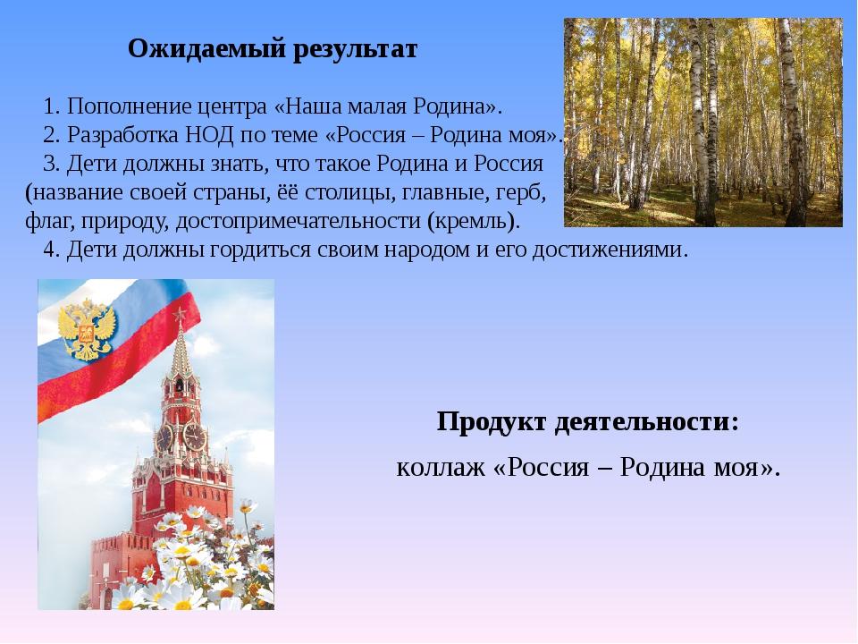 Продукт деятельности: коллаж «Россия – Родина моя». Ожидаемый результат 1....