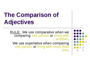 The Comparison of Adjectives RULE: We use comparative when we comparing one p