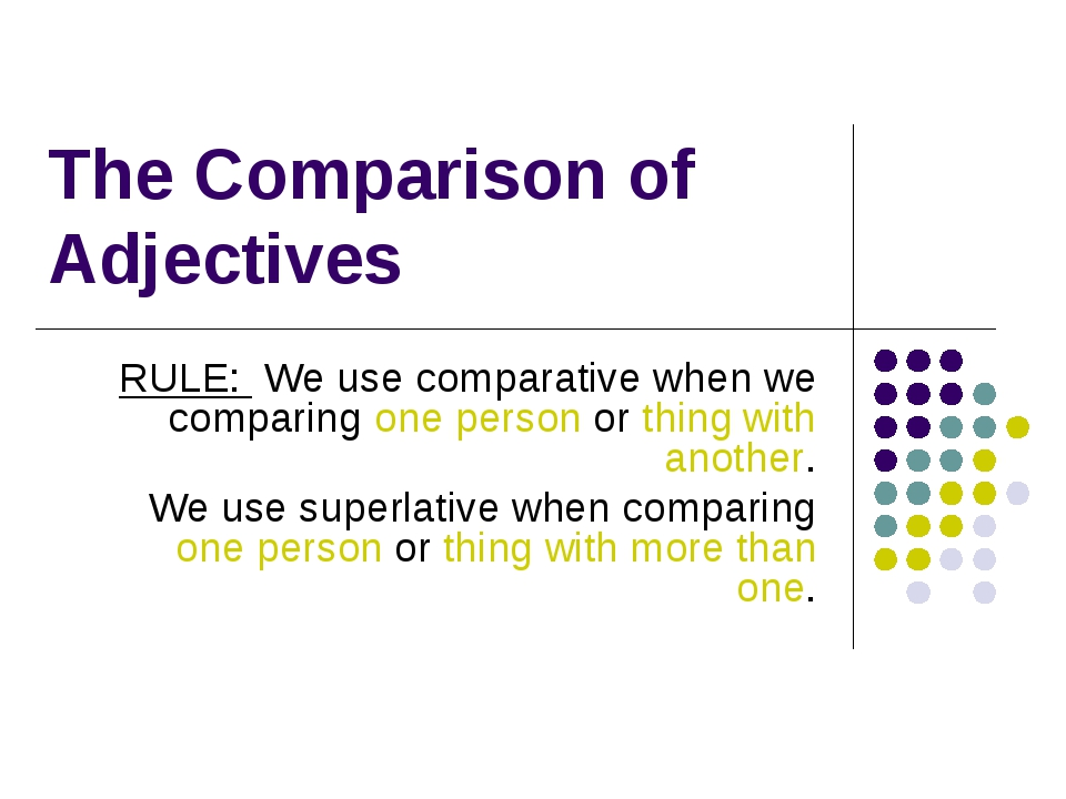 The Comparison of Adjectives RULE: We use comparative when we comparing one p...