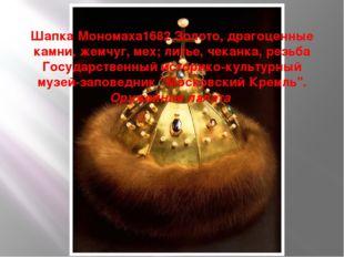 Шапка Мономаха1682 Золото, драгоценные камни, жемчуг, мех; литье, чеканка, р
