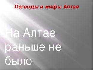 Легенды и мифы Алтая На Алтае раньше не было самоцветов (драгоценные камни).