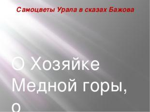 Самоцветы Урала в сказах Бажова О Хозяйке Медной горы, о таинственном руднике