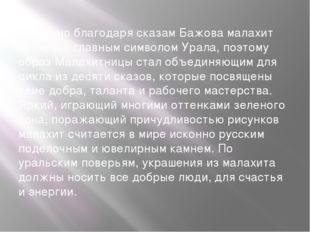 Именно благодаря сказам Бажова малахит является главным символом Урала, поэт