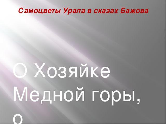 Самоцветы Урала в сказах Бажова О Хозяйке Медной горы, о таинственном руднике...