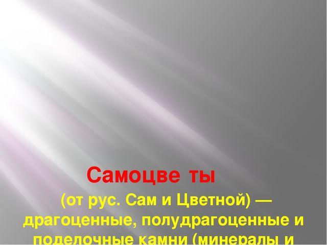 Самоцве́ты (от рус. Сам и Цветной) — драгоценные, полудрагоценные и поделоч...