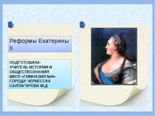 Реформы Екатерины II ПОДГОТОВИЛА: УЧИТЕЛЬ ИСТОРИИ И ОБЩЕСТВОЗНАНИЯ МКОУ «ГИМН