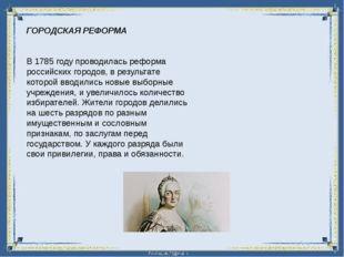 ГОРОДСКАЯ РЕФОРМА В 1785 году проводилась реформа российских городов, в резул