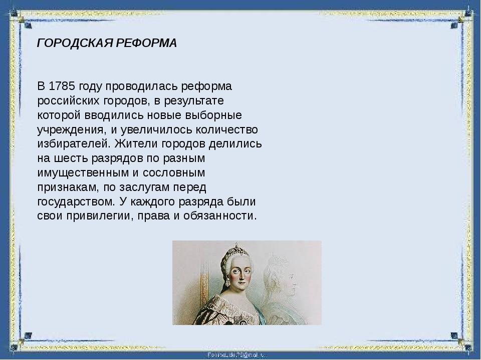 ГОРОДСКАЯ РЕФОРМА В 1785 году проводилась реформа российских городов, в резул...