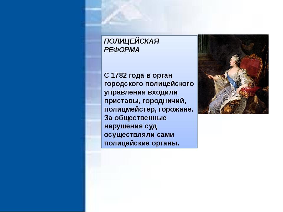 ПОЛИЦЕЙСКАЯ РЕФОРМА С 1782 года в орган городского полицейского управления вх...