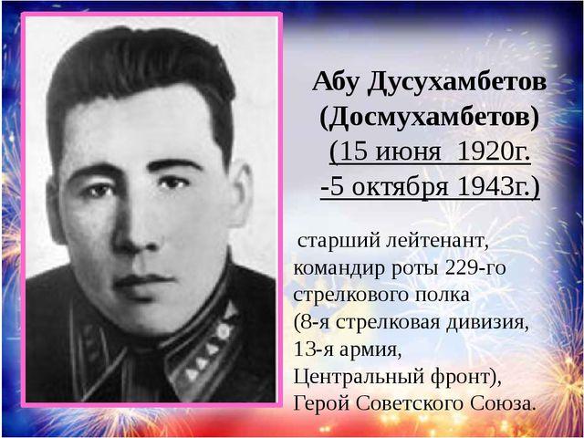 Абу Дусухамбетов (Досмухамбетов) (15 июня 1920г. -5 октября 1943г.) старший...
