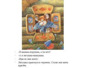 -Я мышка-норушка, а ты кто? -А я лягушка-квакушка. -Иди ко мне жить! Лягушка