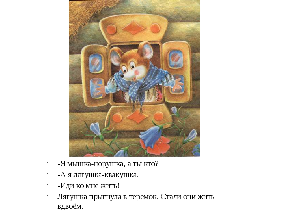 -Я мышка-норушка, а ты кто? -А я лягушка-квакушка. -Иди ко мне жить! Лягушка...