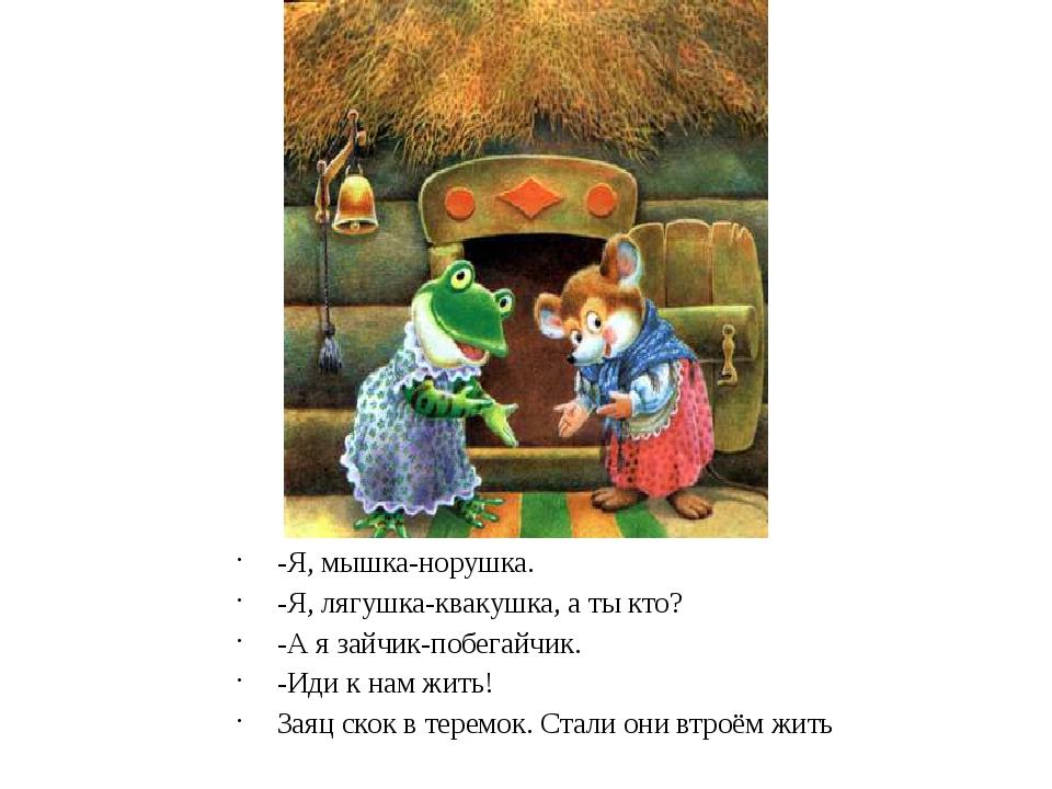 -Я, мышка-норушка. -Я, лягушка-квакушка, а ты кто? -А я зайчик-побегайчик. -И...
