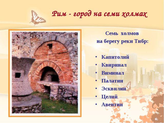 Рим - город на семи холмах Семь холмов на берегу реки Тибр: Капитолий Квирина...