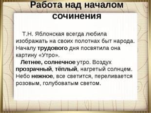 Работа над началом сочинения Т.Н. Яблонская всегда любила изображать на своих