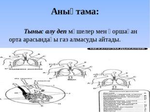 Анықтама: Тыныс алу деп мүшелер мен қоршаған орта арасындағы газ алмасуды а