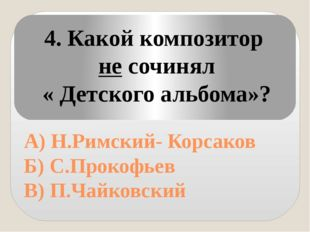 А) Н.Римский- Корсаков Б) С.Прокофьев В) П.Чайковский 4. Какой композитор не