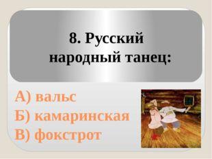 А) вальс Б) камаринская В) фокстрот 8. Русский народный танец: