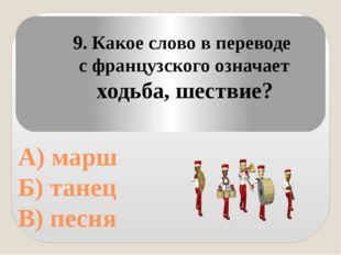 А) марш Б) танец В) песня 9. Какое слово в переводе с французского означает
