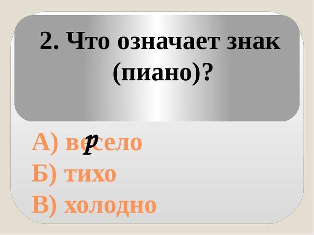 А) весело Б) тихо В) холодно 2. Что означает знак (пиано)? p