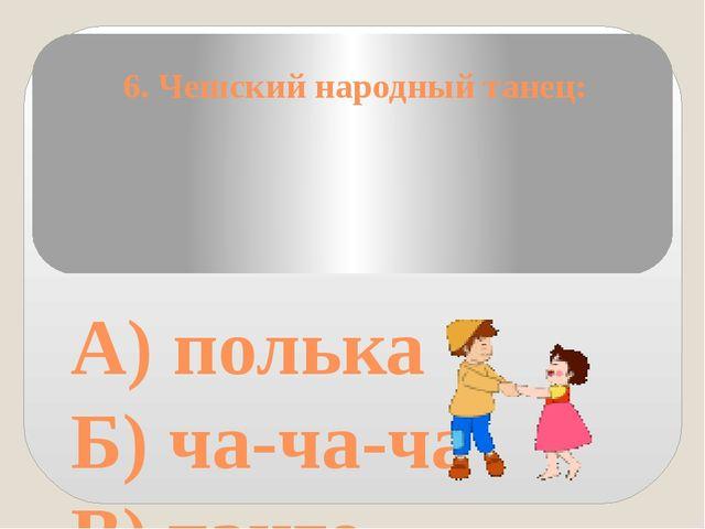 6. Чешский народный танец: А) полька Б) ча-ча-ча В) танго