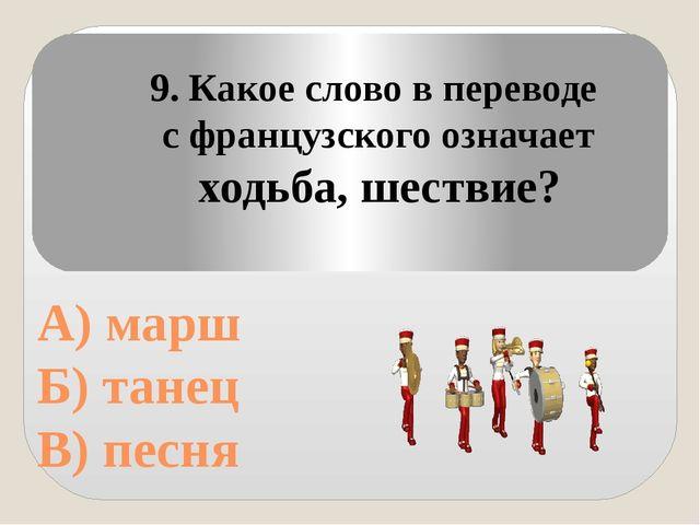 А) марш Б) танец В) песня 9. Какое слово в переводе с французского означает...