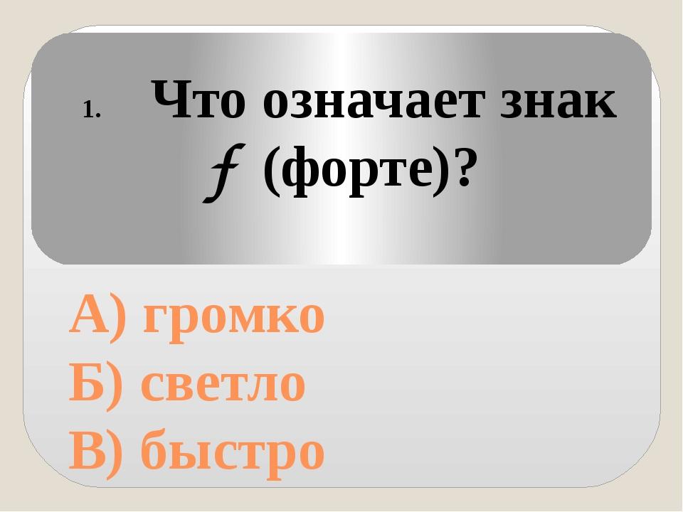 А) громко Б) светло В) быстро Что означает знак (форте)? f