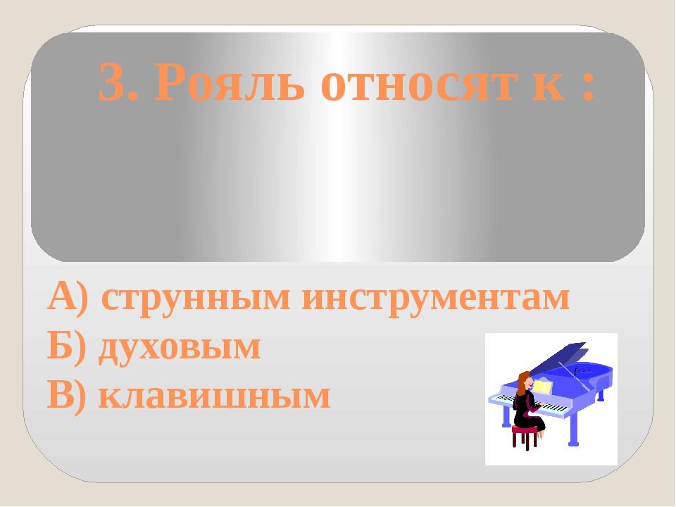 3. Рояль относят к : А) струнным инструментам Б) духовым В) клавишным