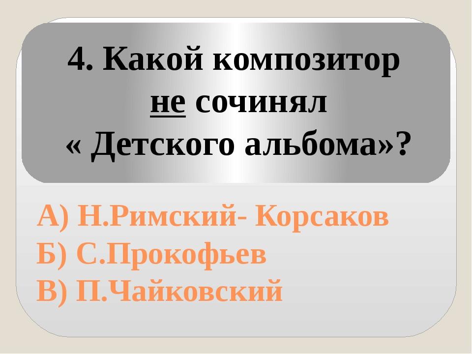 А) Н.Римский- Корсаков Б) С.Прокофьев В) П.Чайковский 4. Какой композитор не...