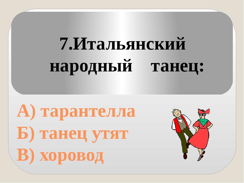 А) тарантелла Б) танец утят В) хоровод 7.Итальянский народный танец: