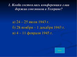 1. Когда состоялась конференция глав держав союзников в Тегеране? а) 24 – 25