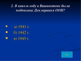 2. В каком году в Вашингтоне была подписана Декларация ООН? а) 1941 г. б) 194